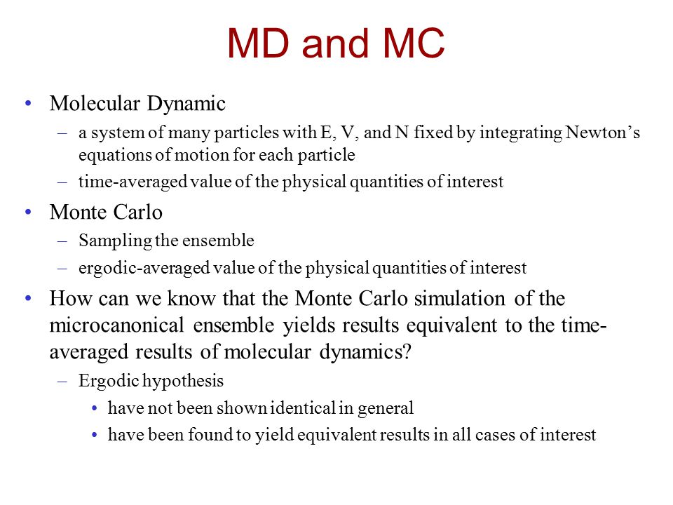 MD and MC Molecular Dynamic –a system of many particles with E, V, and N fixed by integrating Newton's equations of motion for each particle –time-averaged value of the physical quantities of interest Monte Carlo –Sampling the ensemble –ergodic-averaged value of the physical quantities of interest How can we know that the Monte Carlo simulation of the microcanonical ensemble yields results equivalent to the time- averaged results of molecular dynamics.