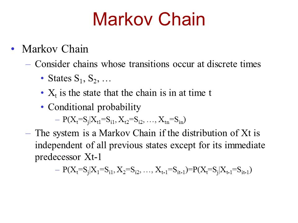 Markov Chain –Consider chains whose transitions occur at discrete times States S 1, S 2, … X t is the state that the chain is in at time t Conditional