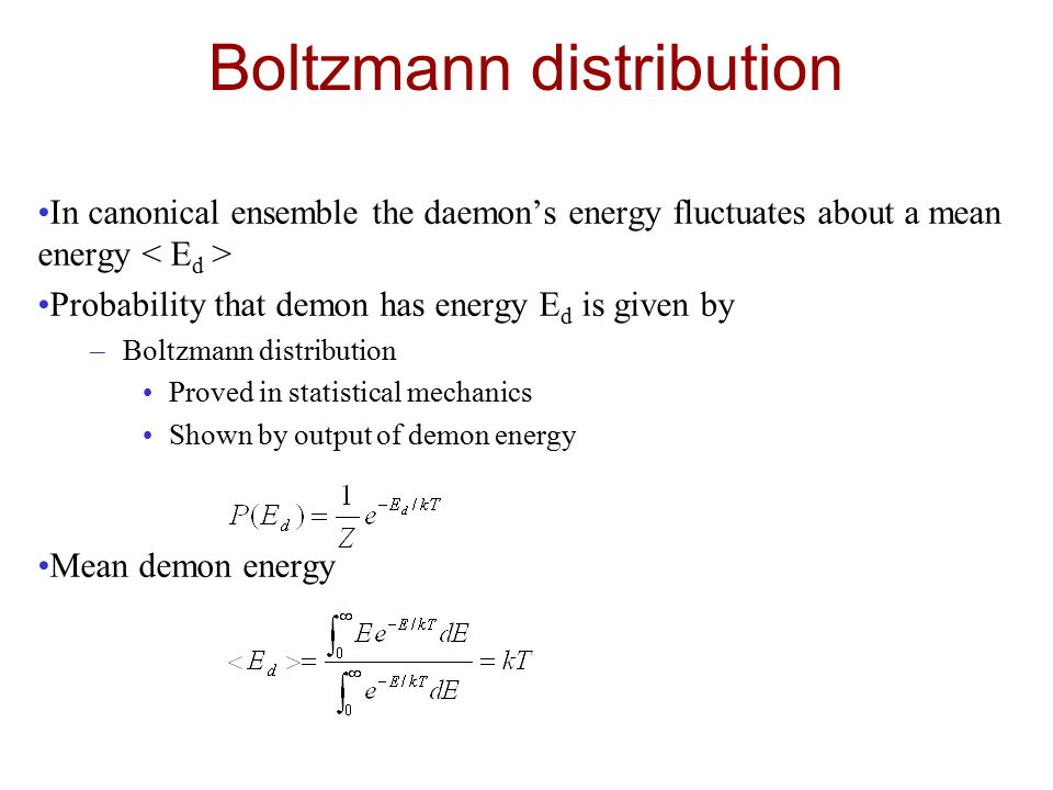 Boltzmann distribution In canonical ensemble the daemon's energy fluctuates about a mean energy Probability that demon has energy E d is given by –Boltzmann distribution Proved in statistical mechanics Shown by output of demon energy Mean demon energy