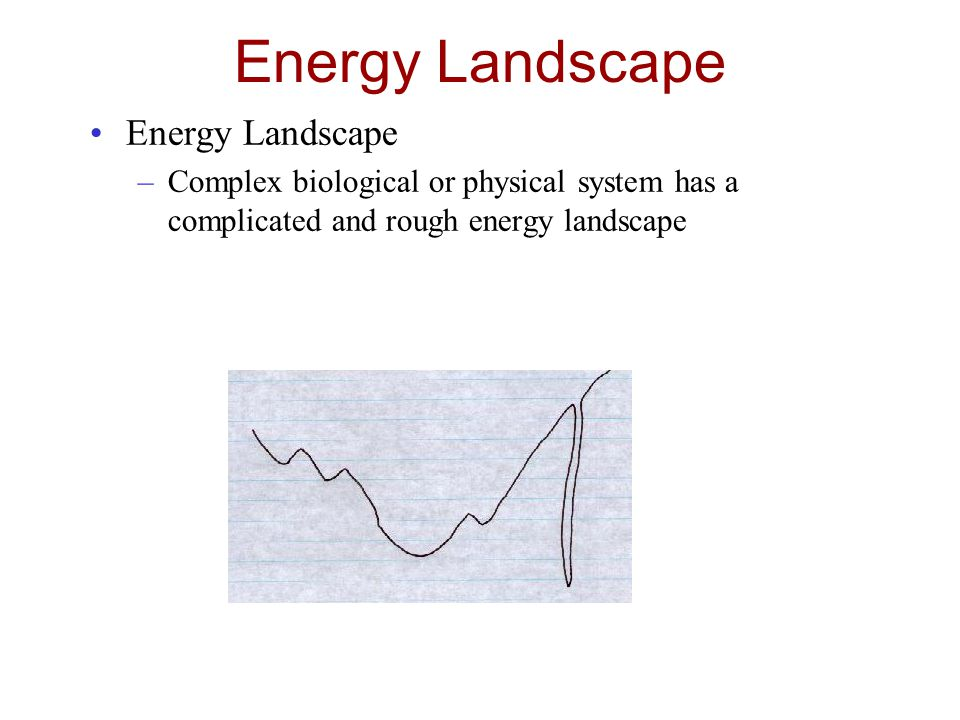 Energy Landscape –Complex biological or physical system has a complicated and rough energy landscape