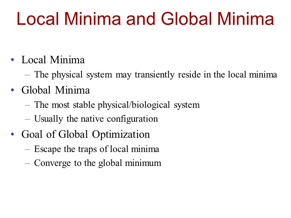 Local Minima and Global Minima Local Minima –The physical system may transiently reside in the local minima Global Minima –The most stable physical/biological system –Usually the native configuration Goal of Global Optimization –Escape the traps of local minima –Converge to the global minimum