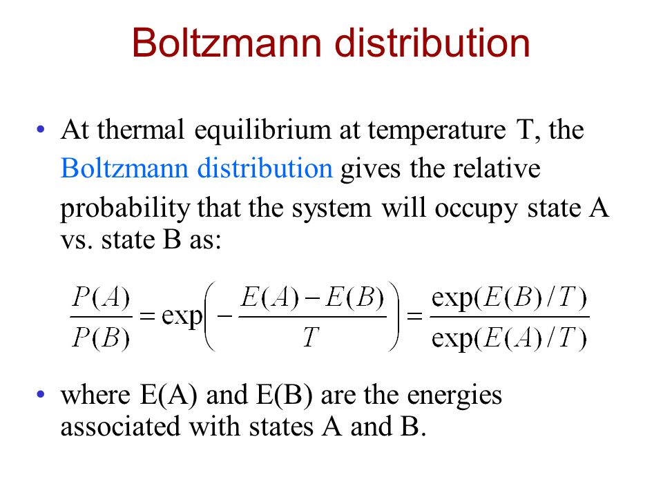 Boltzmann distribution At thermal equilibrium at temperature T, the Boltzmann distribution gives the relative probability that the system will occupy