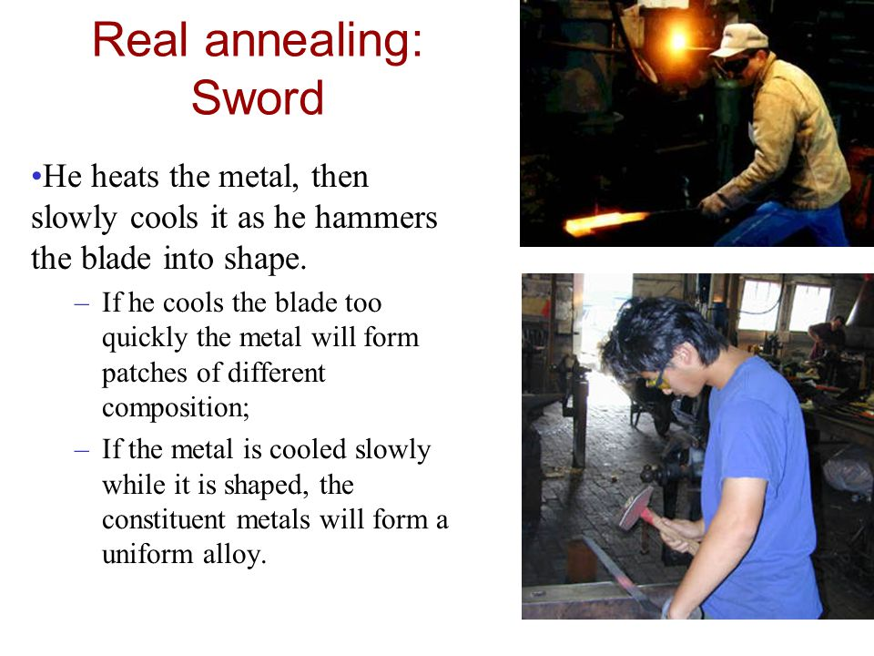 Real annealing: Sword He heats the metal, then slowly cools it as he hammers the blade into shape. –If he cools the blade too quickly the metal will f