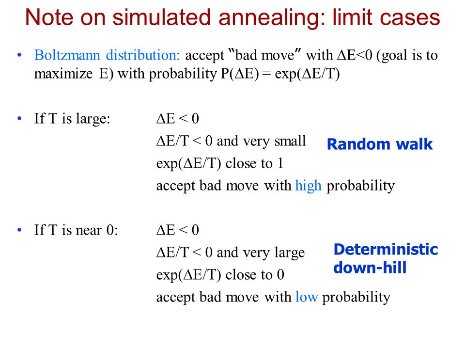 Note on simulated annealing: limit cases Boltzmann distribution: accept bad move with  E<0 (goal is to maximize E) with probability P(  E) = exp(  E/T) If T is large:  E < 0  E/T < 0 and very small exp(  E/T) close to 1 accept bad move with high probability If T is near 0:  E < 0  E/T < 0 and very large exp(  E/T) close to 0 accept bad move with low probability Random walk Deterministic down-hill