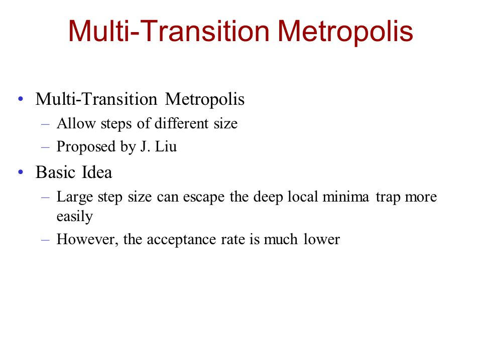 Multi-Transition Metropolis –Allow steps of different size –Proposed by J.