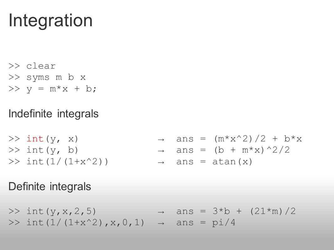 Integration >> clear >> syms m b x >> y = m*x + b; Indefinite integrals >> int(y, x) → ans = (m*x^2)/2 + b*x >> int(y, b) → ans = (b + m*x)^2/2 >> int