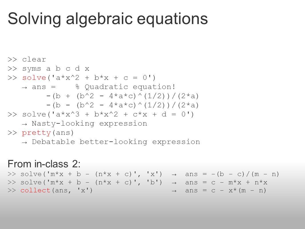 Solving algebraic equations >> clear >> syms a b c d x >> solve('a*x^2 + b*x + c = 0') → ans = % Quadratic equation! -(b + (b^2 - 4*a*c)^(1/2))/(2*a)