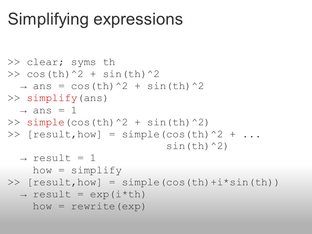 Simplifying expressions >> clear; syms th >> cos(th)^2 + sin(th)^2 → ans = cos(th)^2 + sin(th)^2 >> simplify(ans) → ans = 1 >> simple(cos(th)^2 + sin(