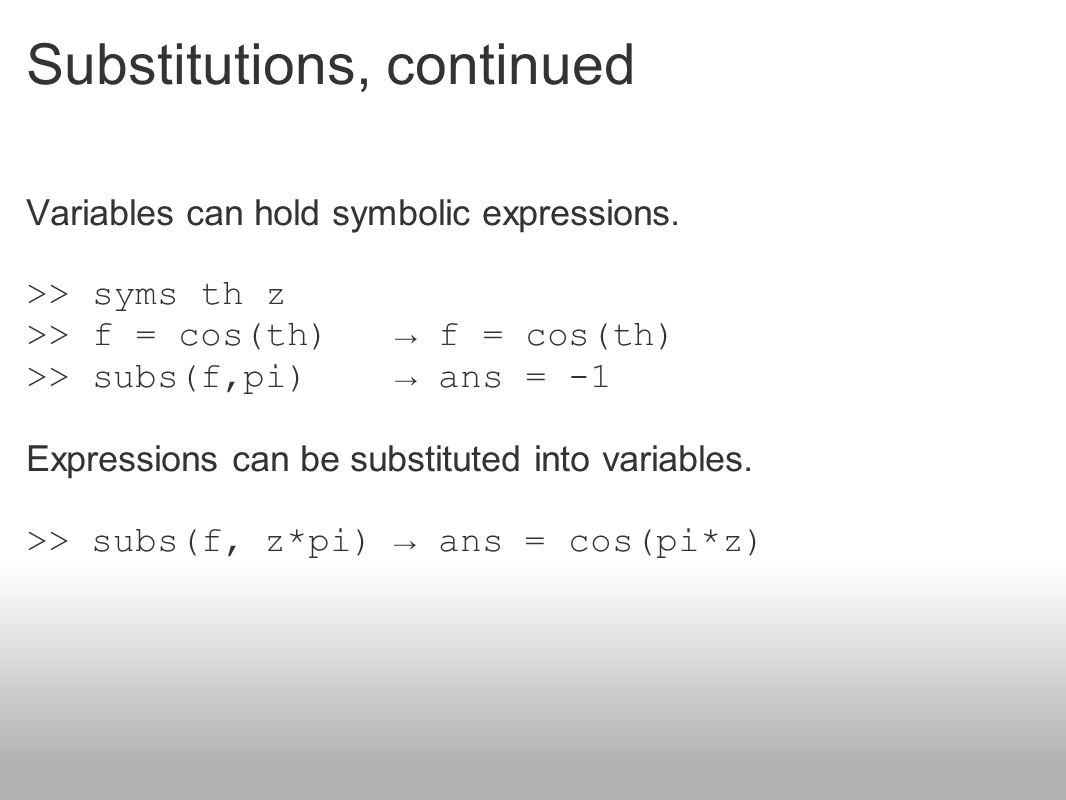Substitutions, continued Variables can hold symbolic expressions. >> syms th z >> f = cos(th) → f = cos(th) >> subs(f,pi) → ans = -1 Expressions can b