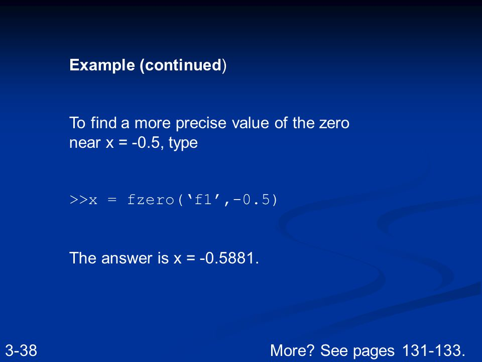 Example (continued) To find a more precise value of the zero near x = -0.5, type >>x = fzero('f1',-0.5) The answer is x = -0.5881.