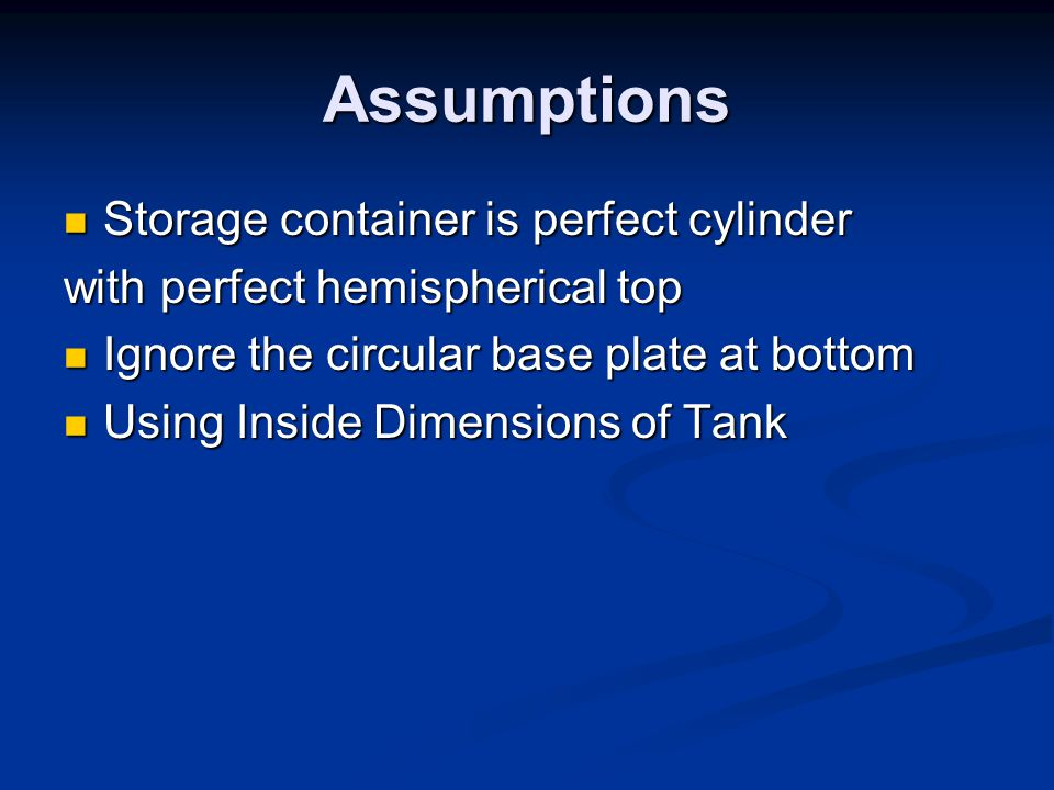 Assumptions Storage container is perfect cylinder Storage container is perfect cylinder with perfect hemispherical top Ignore the circular base plate at bottom Ignore the circular base plate at bottom Using Inside Dimensions of Tank Using Inside Dimensions of Tank