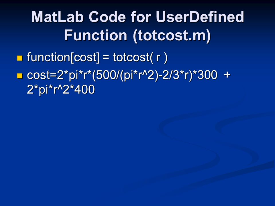 MatLab Code for UserDefined Function (totcost.m) function[cost] = totcost( r ) function[cost] = totcost( r ) cost=2*pi*r*(500/(pi*r^2)-2/3*r)*300 + 2*pi*r^2*400 cost=2*pi*r*(500/(pi*r^2)-2/3*r)*300 + 2*pi*r^2*400