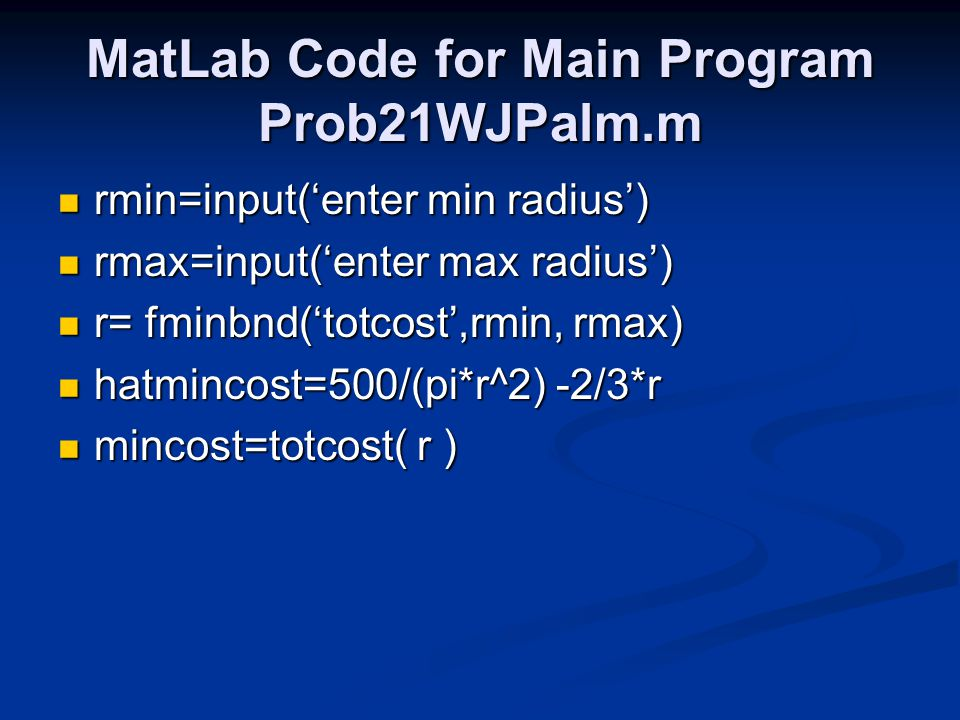MatLab Code for Main Program Prob21WJPalm.m rmin=input('enter min radius') rmin=input('enter min radius') rmax=input('enter max radius') rmax=input('enter max radius') r= fminbnd('totcost',rmin, rmax) r= fminbnd('totcost',rmin, rmax) hatmincost=500/(pi*r^2) -2/3*r hatmincost=500/(pi*r^2) -2/3*r mincost=totcost( r ) mincost=totcost( r )