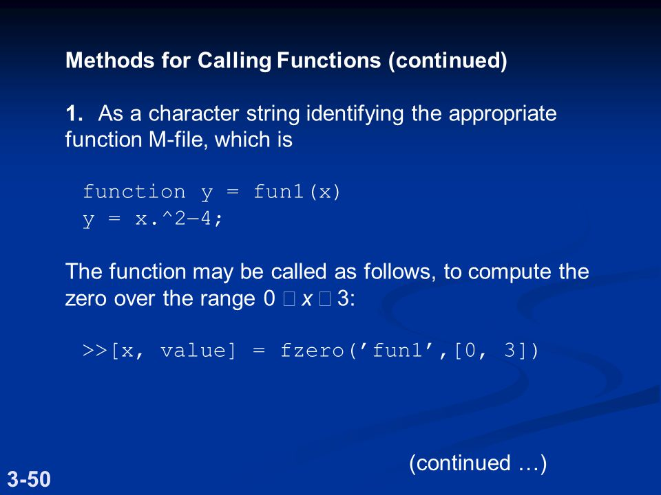 Methods for Calling Functions (continued) 1.As a character string identifying the appropriate function M-file, which is function y = fun1(x) y = x.^2  4; The function may be called as follows, to compute the zero over the range0  x  3: >>[x, value] = fzero('fun1',[0, 3]) 3-50 (continued …)