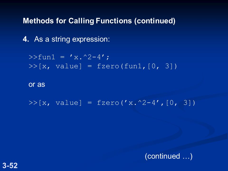 Methods for Calling Functions (continued) 4.As a string expression: >>fun1 = 'x.^2-4'; >>[x, value] = fzero(fun1,[0, 3]) or as >>[x, value] = fzero('x.^2-4',[0, 3]) 3-52 (continued …)