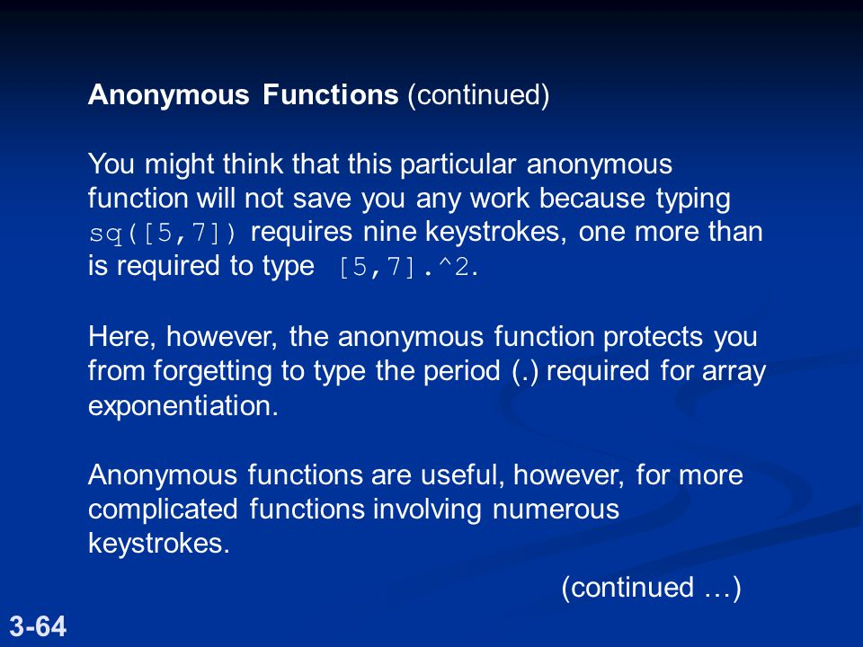Anonymous Functions (continued) You might think that this particular anonymous function will not save you any work because typing sq([5,7]) requires nine keystrokes, one more than is required to type [5,7].^2.