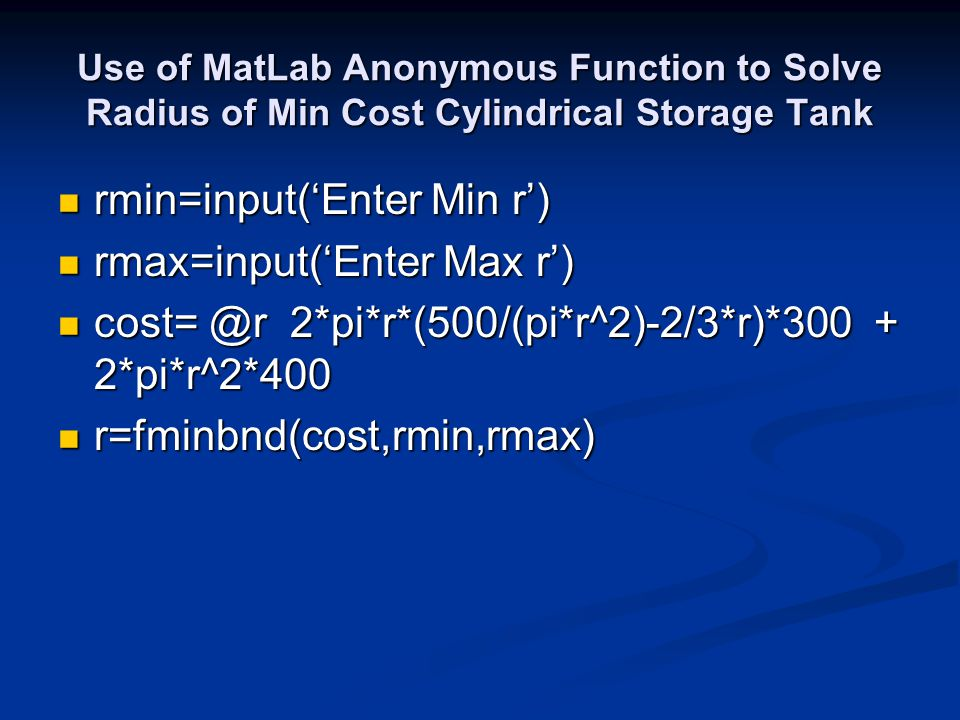 Use of MatLab Anonymous Function to Solve Radius of Min Cost Cylindrical Storage Tank rmin=input('Enter Min r') rmin=input('Enter Min r') rmax=input('Enter Max r') rmax=input('Enter Max r') cost= @r 2*pi*r*(500/(pi*r^2)-2/3*r)*300 + 2*pi*r^2*400 cost= @r 2*pi*r*(500/(pi*r^2)-2/3*r)*300 + 2*pi*r^2*400 r=fminbnd(cost,rmin,rmax) r=fminbnd(cost,rmin,rmax)