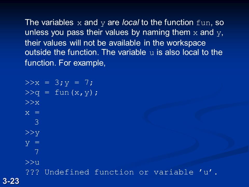 The variables x and y are local to the function fun, so unless you pass their values by naming them x and y, their values will not be available in the workspace outside the function.