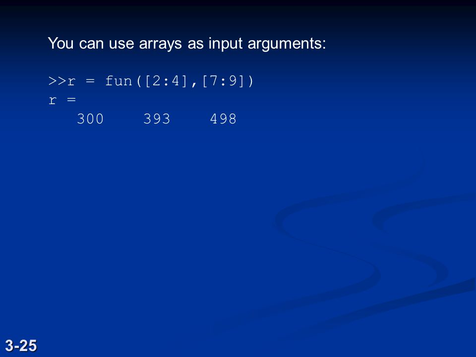 You can use arrays as input arguments: >>r = fun([2:4],[7:9]) r = 300 393 498 3-25