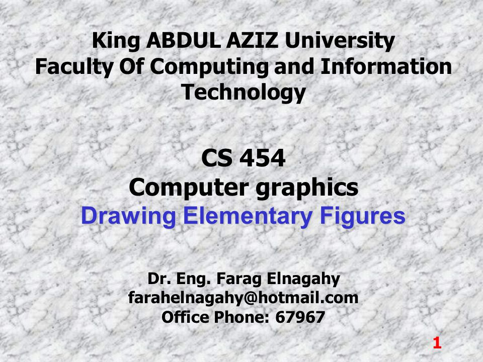 1 King ABDUL AZIZ University Faculty Of Computing and Information Technology CS 454 Computer graphics Drawing Elementary Figures Dr. Eng. Farag Elnaga