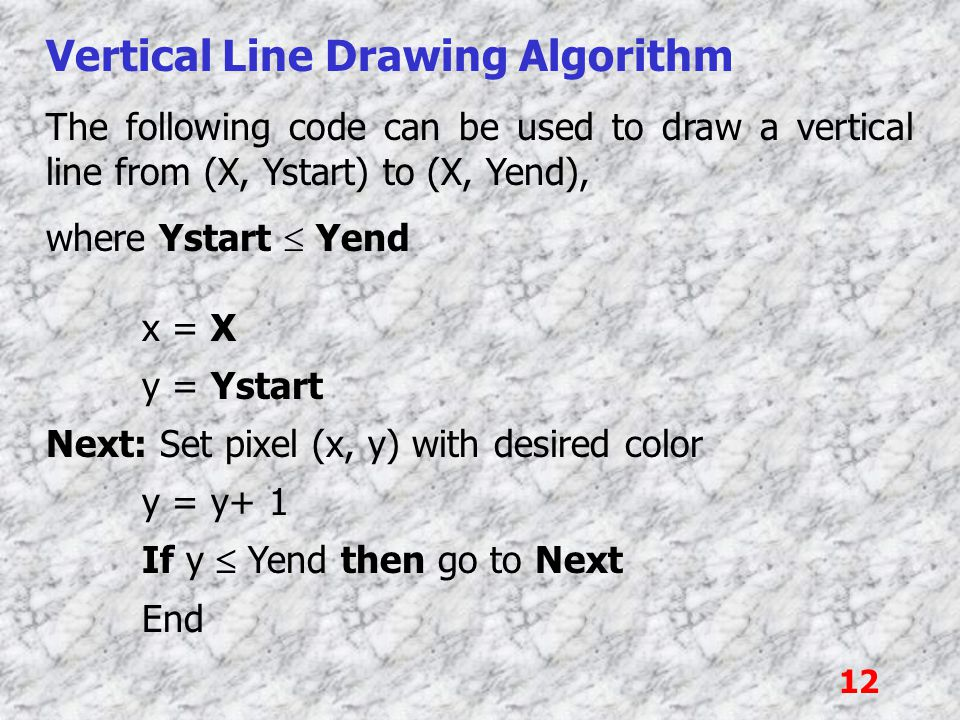 12 Vertical Line Drawing Algorithm The following code can be used to draw a vertical line from (X, Ystart) to (X, Yend), where Ystart  Yend x = X y =