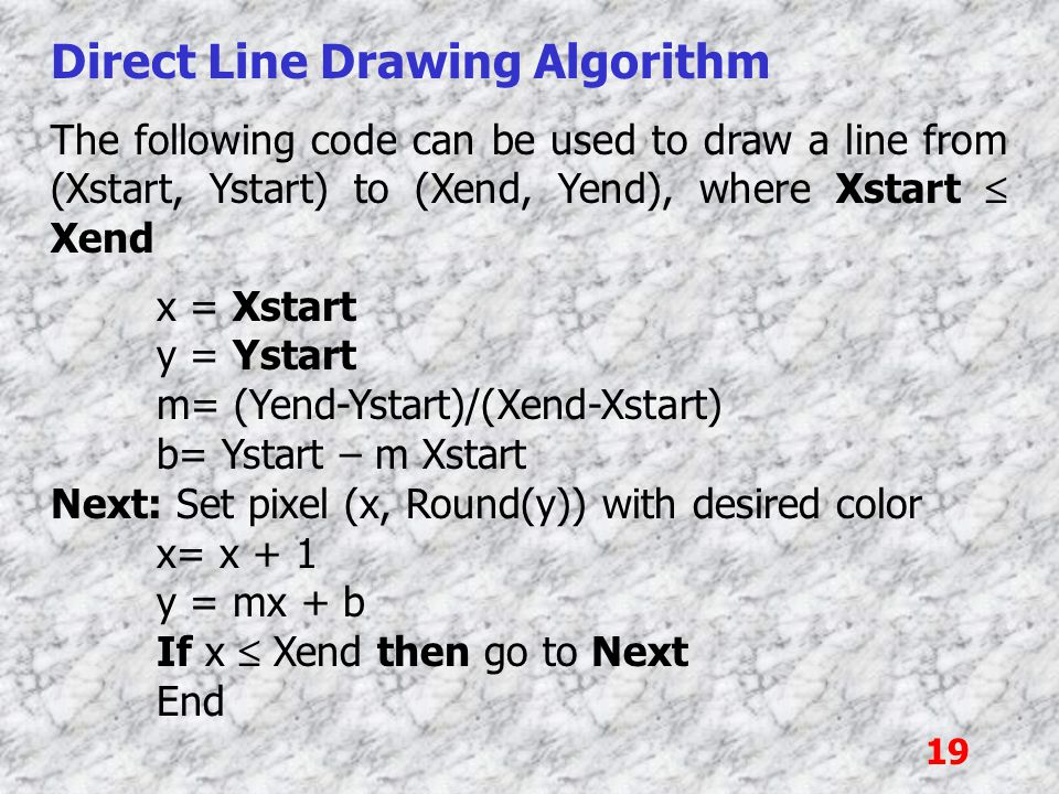 19 Direct Line Drawing Algorithm The following code can be used to draw a line from (Xstart, Ystart) to (Xend, Yend), where Xstart  Xend x = Xstart y