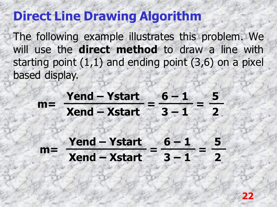 22 Direct Line Drawing Algorithm The following example illustrates this problem. We will use the direct method to draw a line with starting point (1,1