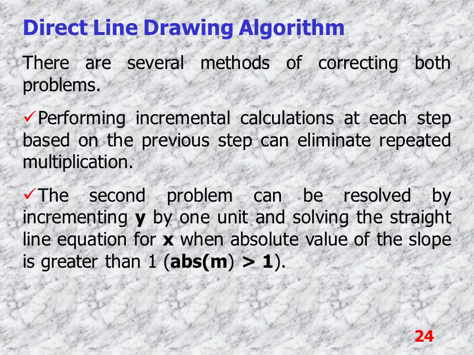 24 Direct Line Drawing Algorithm There are several methods of correcting both problems. Performing incremental calculations at each step based on the