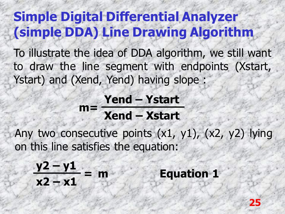25 Simple Digital Differential Analyzer (simple DDA) Line Drawing Algorithm To illustrate the idea of DDA algorithm, we still want to draw the line se
