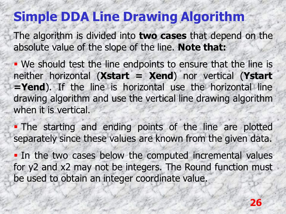 26 Simple DDA Line Drawing Algorithm The algorithm is divided into two cases that depend on the absolute value of the slope of the line. Note that: 