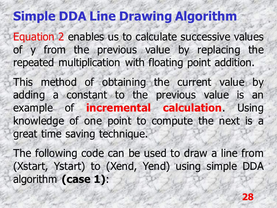 28 Simple DDA Line Drawing Algorithm Equation 2 enables us to calculate successive values of y from the previous value by replacing the repeated multi