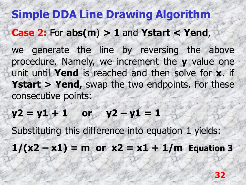 32 Simple DDA Line Drawing Algorithm Case 2: For abs(m) > 1 and Ystart < Yend, we generate the line by reversing the above procedure. Namely, we incre