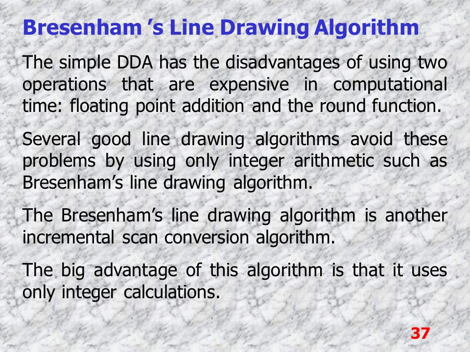 37 Bresenham 's Line Drawing Algorithm The simple DDA has the disadvantages of using two operations that are expensive in computational time: floating