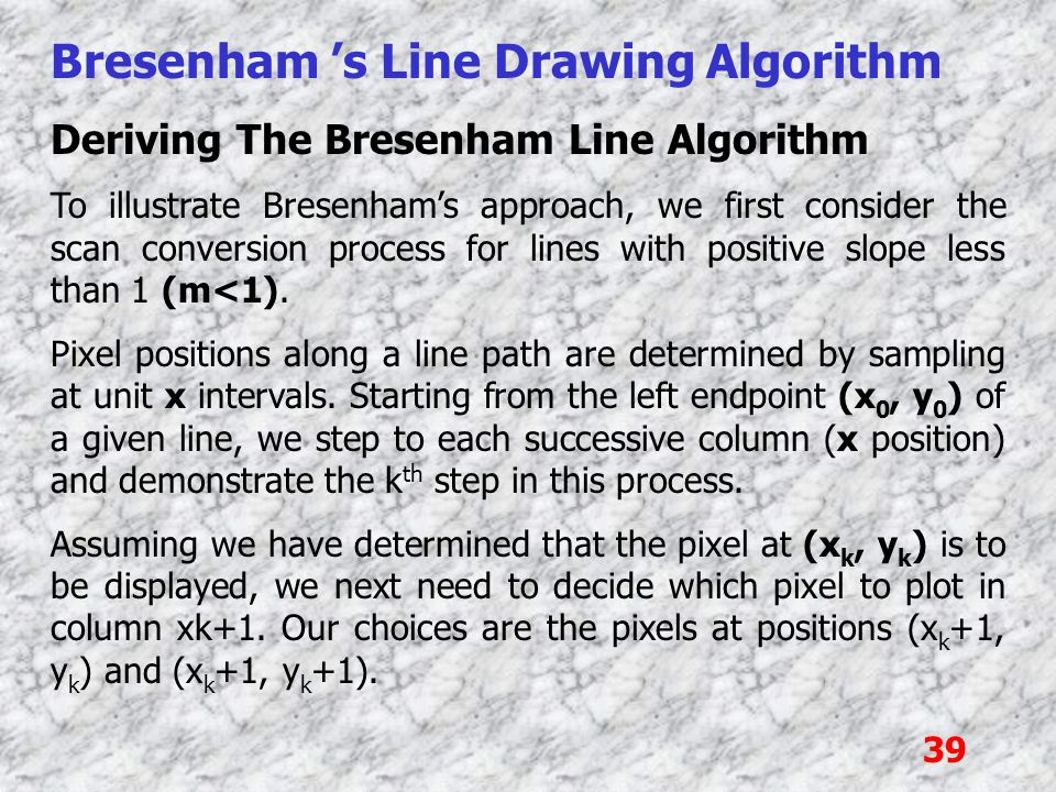 39 Bresenham 's Line Drawing Algorithm Deriving The Bresenham Line Algorithm To illustrate Bresenham's approach, we first consider the scan conversion