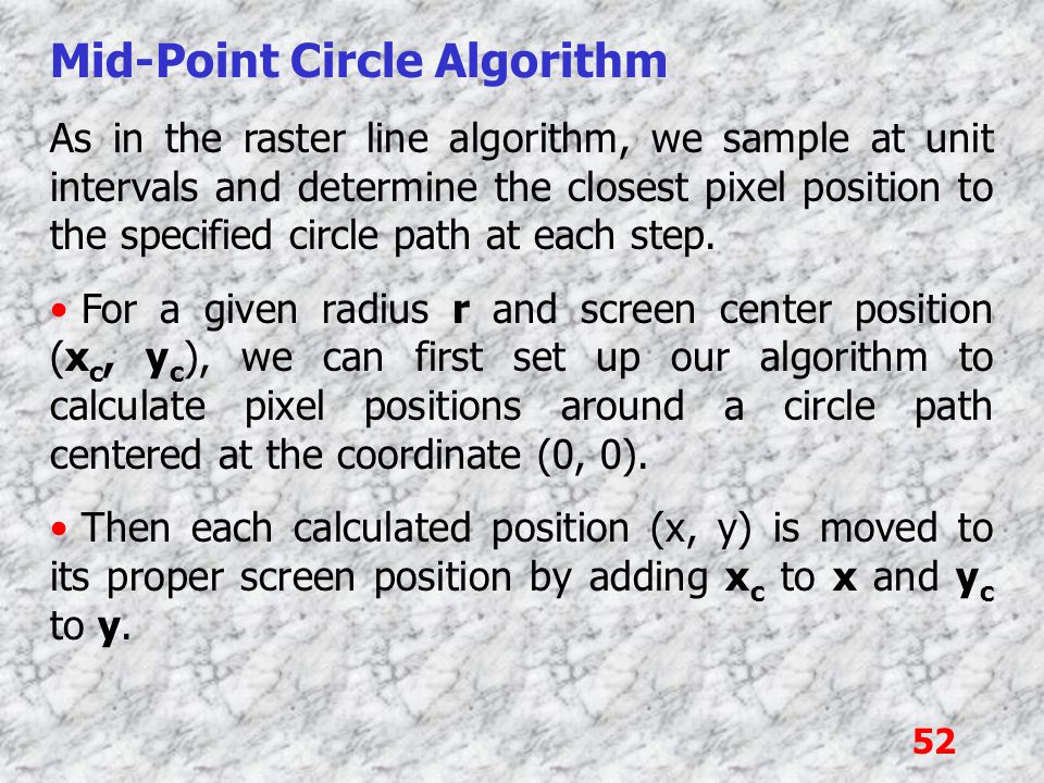 52 Mid-Point Circle Algorithm As in the raster line algorithm, we sample at unit intervals and determine the closest pixel position to the specified c