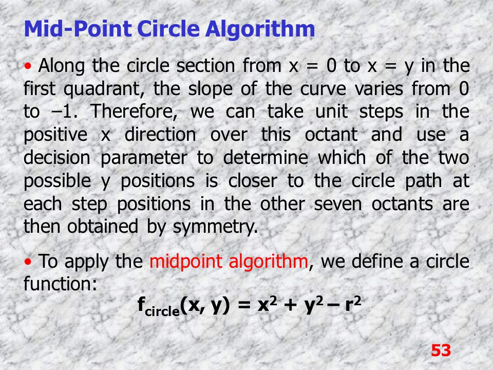 53 Mid-Point Circle Algorithm Along the circle section from x = 0 to x = y in the first quadrant, the slope of the curve varies from 0 to –1. Therefor