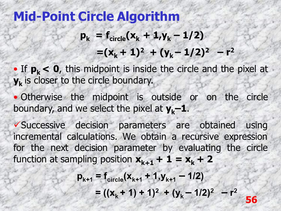 56 Mid-Point Circle Algorithm p k = f circle (x k + 1,y k – 1/2) =(x k + 1) 2 + (y k – 1/2) 2 – r 2 If p k < 0, this midpoint is inside the circle and