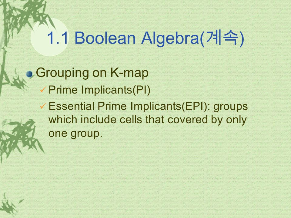 1.1 Boolean Algebra( 계속 ) Grouping on K-map Prime Implicants(PI) Essential Prime Implicants(EPI): groups which include cells that covered by only one group.