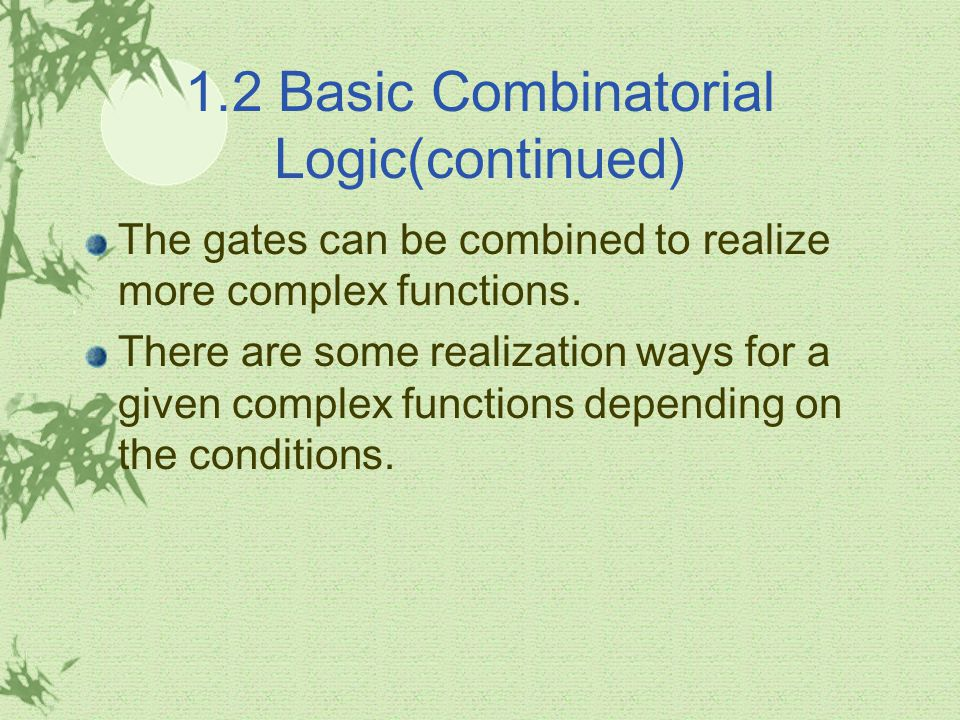 1.2 Basic Combinatorial Logic(continued) The gates can be combined to realize more complex functions. There are some realization ways for a given comp