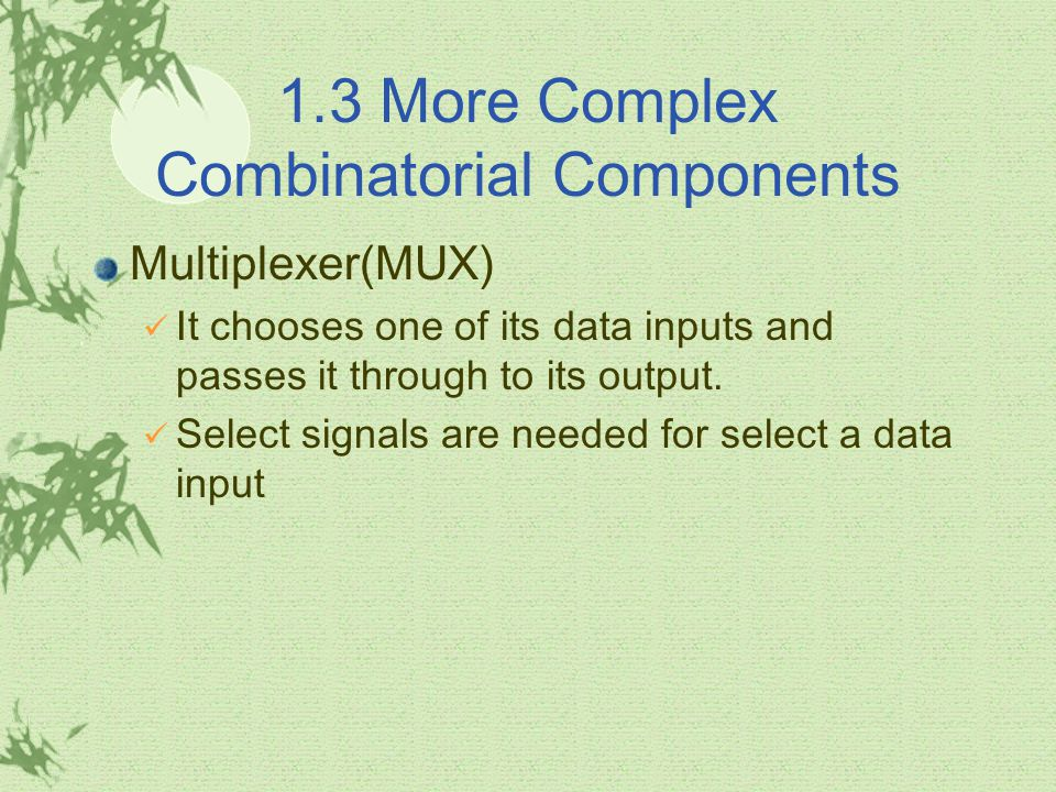 1.3 More Complex Combinatorial Components Multiplexer(MUX) It chooses one of its data inputs and passes it through to its output.