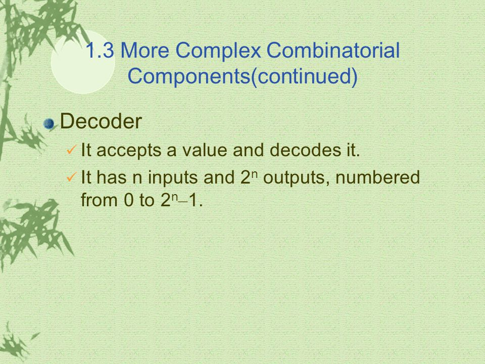 1.3 More Complex Combinatorial Components(continued) Decoder It accepts a value and decodes it. It has n inputs and 2 n outputs, numbered from 0 to 2