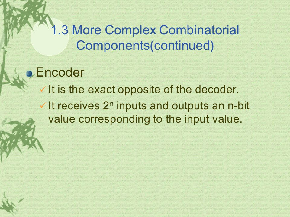 1.3 More Complex Combinatorial Components(continued) Encoder It is the exact opposite of the decoder.