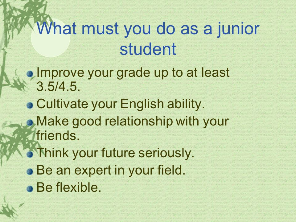 What must you do as a junior student Improve your grade up to at least 3.5/4.5.