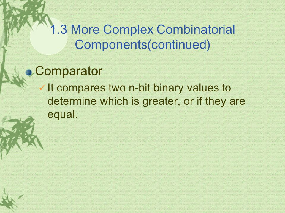 1.3 More Complex Combinatorial Components(continued) Comparator It compares two n-bit binary values to determine which is greater, or if they are equal.