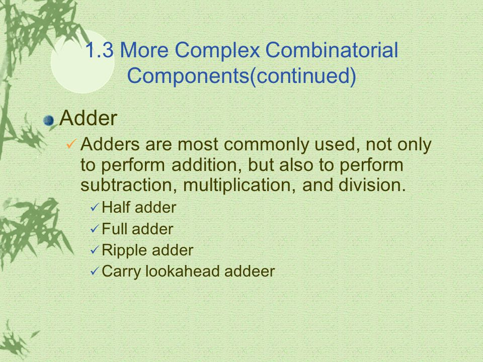 1.3 More Complex Combinatorial Components(continued) Adder Adders are most commonly used, not only to perform addition, but also to perform subtractio