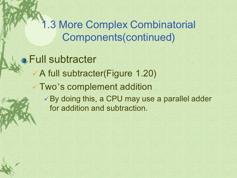 1.3 More Complex Combinatorial Components(continued) Full subtracter A full subtracter(Figure 1.20) Two ' s complement addition By doing this, a CPU m