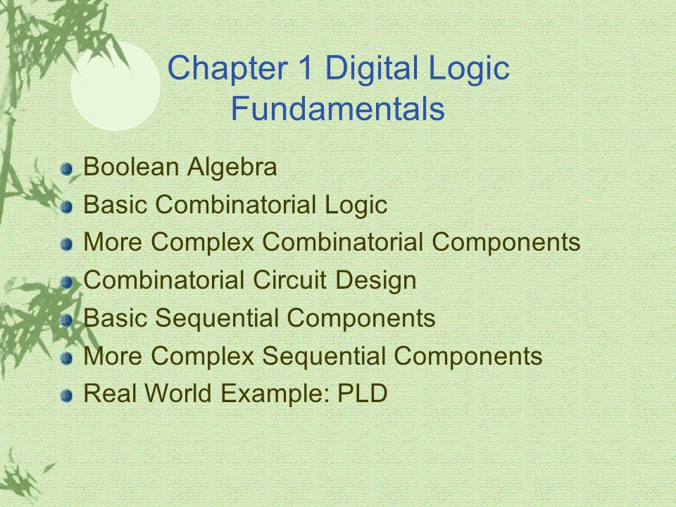 Chapter 1 Digital Logic Fundamentals Boolean Algebra Basic Combinatorial Logic More Complex Combinatorial Components Combinatorial Circuit Design Basi