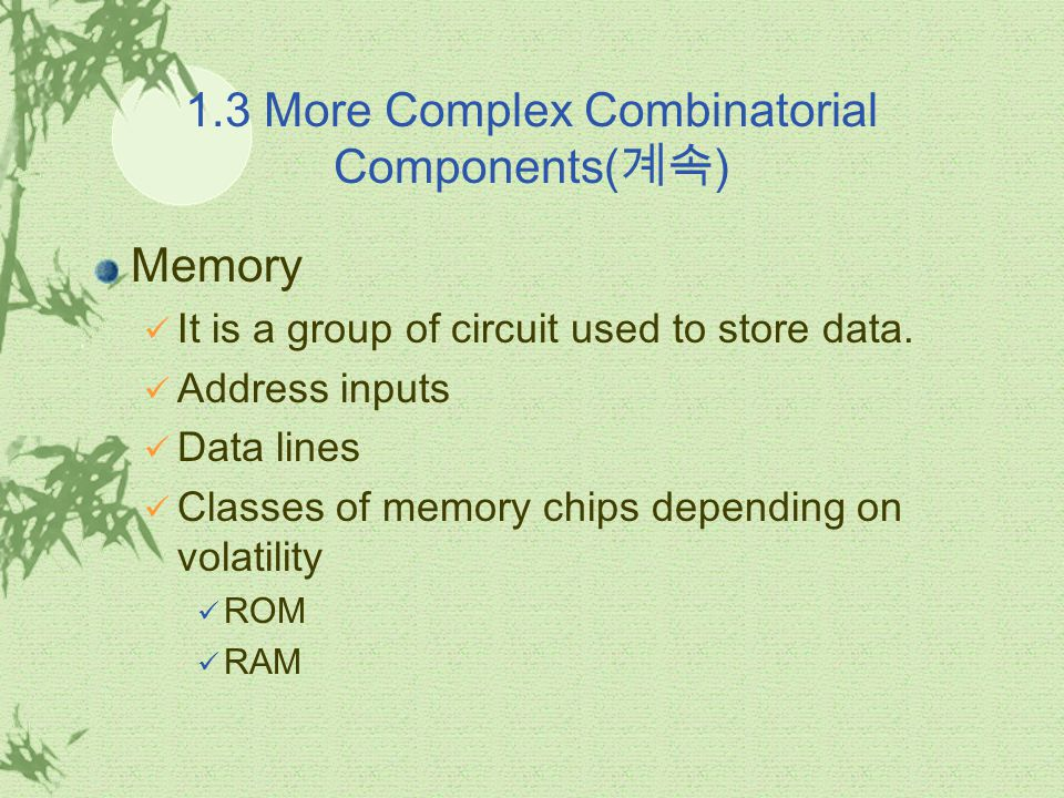 1.3 More Complex Combinatorial Components( 계속 ) Memory It is a group of circuit used to store data. Address inputs Data lines Classes of memory chips