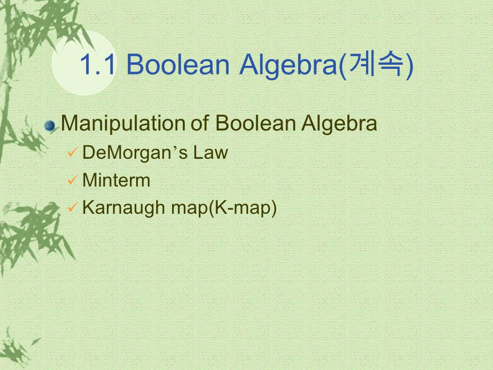 1.1 Boolean Algebra( 계속 ) DeMorgan ' s Law It allows a digital designer to convert an AND function to an equivalent OR function and vice versa.