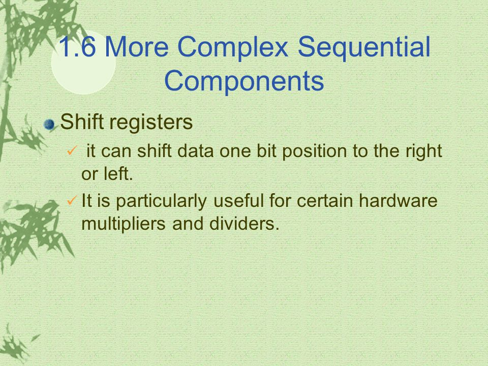 1.6 More Complex Sequential Components Shift registers it can shift data one bit position to the right or left. It is particularly useful for certain